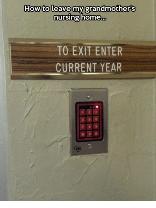 Current Year: How to leave my grandmother's  nursing home  TO EXIT ENTER  CURRENT YEAR  (IEI