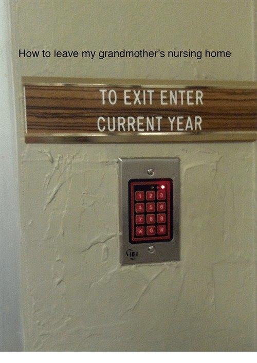 Current Year: How to leave my grandmother's nursing home  TO EXIT ENTER  CURRENT YEAR