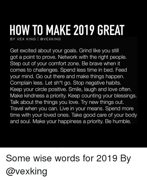 Goals, Love, and Memes: HOW TO MAKE 2019 GREAT  BY VEX KING | @ VEXKING  Get excited about your goals. Grind like you stil  got a point to prove. Network with the right people.  Step out of your comfort zone. Be brave when it  comes to challenges. Spend less time in bed. Feed  your mind. Go out there and make things happen.  Complain less. Let sh*t go. Stop negative habits.  Keep your circle positive. Smile, laugh and love often.  Make kindness a priority. Keep counting your blessings  Talk about the things you love. Try new things out.  Travel when you can. Live in your means. Spend more  time with your loved ones. Take good care of your body  and soul. Make your happiness a priority. Be humble. Some wise words for 2019 By @vexking