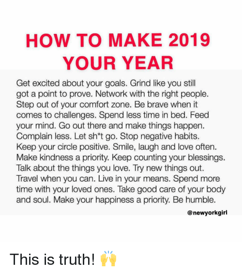 Goals, Love, and Memes: HOW TO MAKE 2019  YOUR YEAR  Get excited about your goals. Grind like you still  got a point to prove. Network with the right people.  Step out of your comfort zone. Be brave when it  comes to challenges. Spend less time in bed. Feed  your mind. Go out there and make things happen.  Complain less. Let sh*t go. Stop negative habits.  Keep your circle positive. Smile, laugh and love often.  Make kindness a priority. Keep counting your blessings.  Talk about the things you love. Try new things out.  Travel when you can. Live in your means. Spend more  time with your loved ones. Take good care of your body  and soul. Make your happiness a priority. Be humble.  @ newyorkgirl This is truth! 🙌