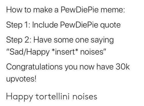 "Meme, Congratulations, and Happy: How to make a PewDiePie meme:  Step 1: Include PewDiePie quote  Step 2: Have some one saying  ""Sad/Happy *insert* noises""  Congratulations you now have 30k  upvotes! Happy tortellini noises"