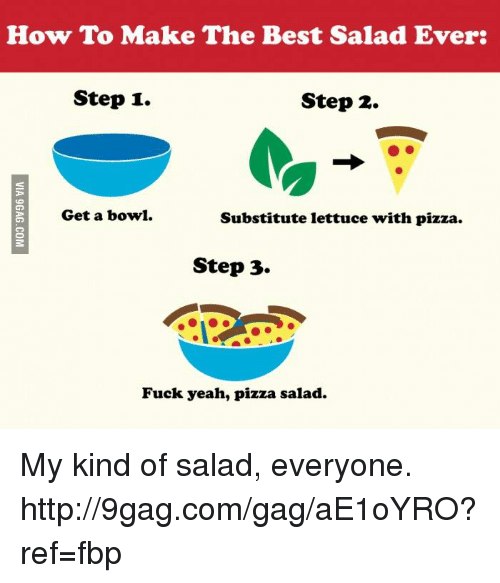 Dank, 🤖, and Step: How To Make The Best Salad Ever:  Step 1.  Step 2.  Get a bowl.  Substitute lettuce with pizza.  Step 3.  Fuck yeah, pizza salad. My kind of salad, everyone. http://9gag.com/gag/aE1oYRO?ref=fbp