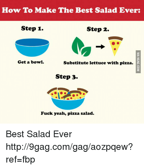 Dank, 🤖, and Step: How To Make The Best Salad Ever  Step 1.  Step 2.  Get a bowl.  Substitute lettuce with pizza.  Step 3.  Fuck yeah, pizza salad. Best Salad Ever