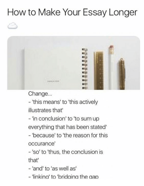 How To, Change, and Reason: How to Make Your Essay Longer  Change.  'this means' to 'this actively  illustrates that  everything that has been stated  occurance  that  in conclusion' to 'to sum up  because' to 'the reason for this  'so' to 'thus, the conclusion is  and' to 'as well as  - 'linkina' to 'bridaina the aan