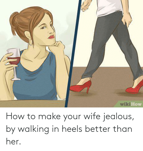 heels: How to make your wife jealous, by walking in heels better than her.