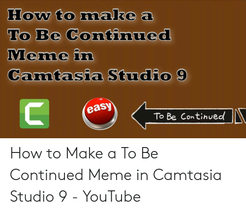 How To Makea To Be Continued Meme In Camtasia Studio 9 Easy