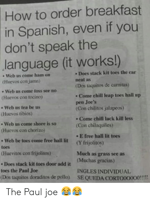 Chill, Lit, and Memes: How to order breakfast  in Spanish, even if you  don't speak the  language (it works!)  Does stack kit toes the car  . Web us come ham on  neat as  Huevos con jamn)  (Dos taquitos de camitas)  - Web us come loss see no  Come chill leap toes hall up  pen Joe's  Con chilitos jalapeos)  (Huevos con tocino  - Web us tea be us  Huevos tibios)  . Come chill lack kill less  Web us come shore is so  Huevos con chorizo  (Con chilaquiles)  . E free hall lit toes  Web be toes come free hall lit (Yfrijolitos)  toes  (Huevitos con frijolitos)  Much as grass see as  Does stack kit toes door add it (Muchas gracias)  toes the Paul Joe  INGLES INDIVIDUAL  (Dos taquitos doraditos de pollo) SE QUEDA CORTO000O0!!! The Paul joe 😂😂