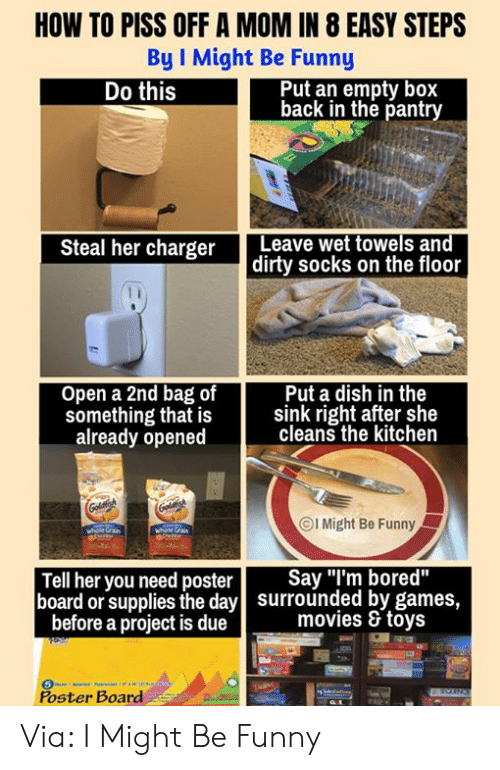 "Bored, Dank, and Funny: HOW TO PISS OFF A MOM IN 8 EASY STEPS  By I Might Be Funny  Put an empty box  back in the pantry  Do this  Steal her charger Leave wet towels and  dirty socks on the floor  Open a 2nd bag of  Put a dish in the  something that is sink right after she  already opened  cleans the kitchen  ⓒl Might Be Funny  Tell her you need poster Say ""I'm bored""  board or supplies the day  surrounded by games,  movies & toys  before a project is due  Poster Board Via: I Might Be Funny"