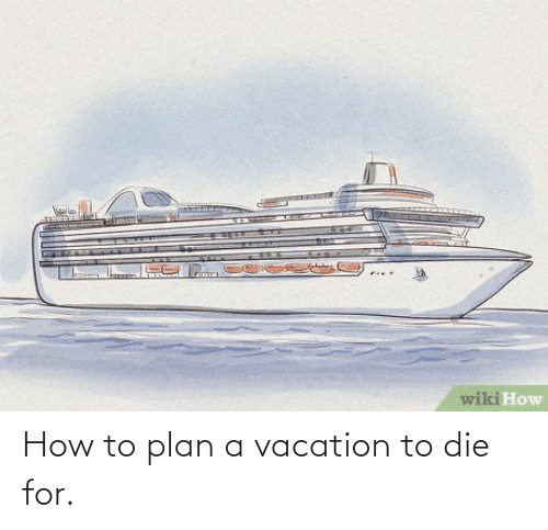 Plan: How to plan a vacation to die for.
