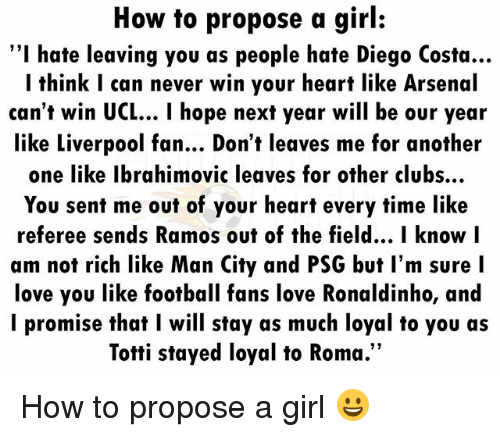 """Another One, Arsenal, and Diego Costa: How to propose a girl:  """"I hate leaving you as people hate Diego Costa...  I think I can never win your heart like Arsenal  can't win UCL... I hope next year will be our year  like Liverpool fan... Don't leaves me for another  one like Ibrahimovic leaves for other clubs..  You sent me out of your heart every time like  referee sends Ramos out of the field... I know l  am not rich like Man City and PSG but l'm sure I  love you like football fans love Ronaldinho, and  l promise that I will stay as much loyal to you as  Totti stayed loyal to Roma.""""  12 How to propose a girl 😀"""