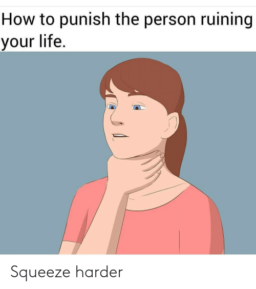 your life: How to punish the person ruining  your life. Squeeze harder