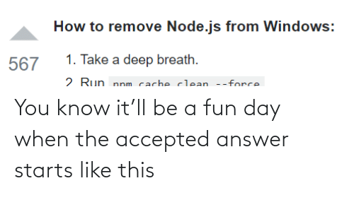 How To: How to remove Node.js from Windows:  1. Take a deep breath.  567  2 Run nnm cacheclean --force You know it'll be a fun day when the accepted answer starts like this