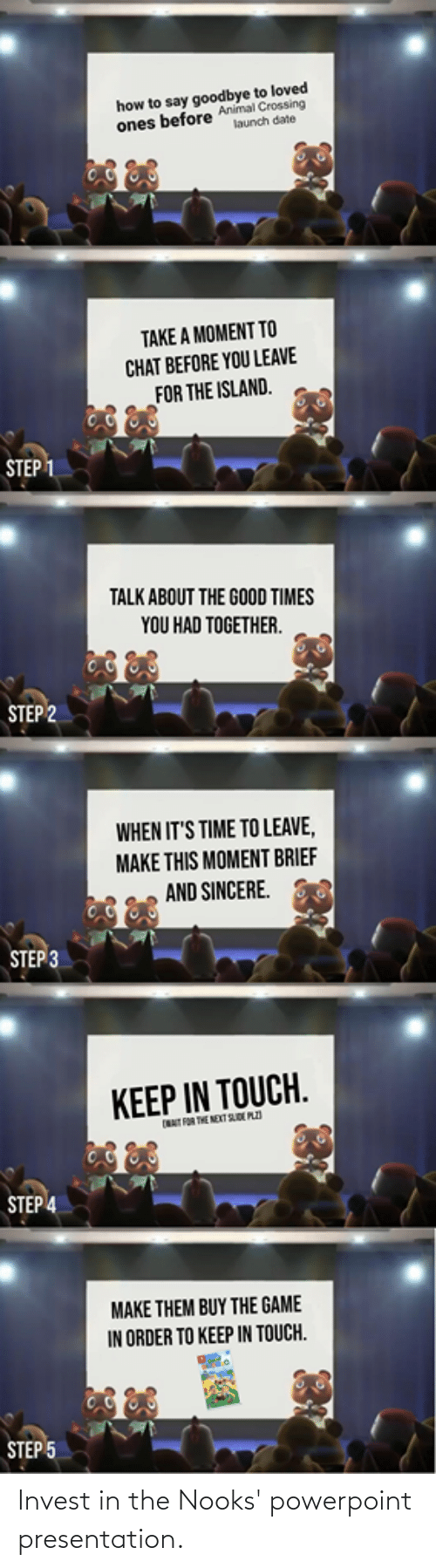 Step 3: how to say goodbye to loved  ones before Animal Crossing  launch date  TAKE A MOMENT TO  CHAT BEFORE YOU LEAVE  FOR THE ISLAND.  ŠTEP 1  TALK ABOUT THE GOOD TIMES  YOU HAD TOGETHER.  STEP 2  WHEN IT'S TIME TO LEAVE,  MAKE THIS MOMENT BRIEF  AND SINCERE.  STEP 3  KEEP IN TOUCH.  NAT FOR THE NEXT SD PZI  STEP 4  MAKE THEM BUY THE GAME  IN ORDER TO KEEP IN TOUCH.  STEP 5 Invest in the Nooks' powerpoint presentation.