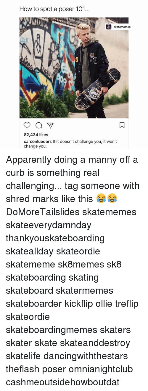 Skate, Skateboarding, and Spot: How to spot a poser 101...  skatememes  82,434 likes  carsonlueders If it doesn't challenge you, it won't  change you. Apparently doing a manny off a curb is something real challenging... tag someone with shred marks like this 😂😂 DoMoreTailslides skatememes skateeverydamnday thankyouskateboarding skateallday skateordie skatememe sk8memes sk8 skateboarding skating skateboard skatermemes skateboarder kickflip ollie treflip skateordie skateboardingmemes skaters skater skate skateanddestroy skatelife dancingwiththestars theflash poser omnianightclub cashmeoutsidehowboutdat