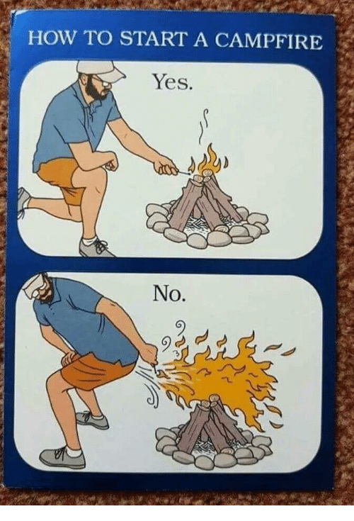 how to start a: HOW TO START A CAMPFIRE  Yes.  No.