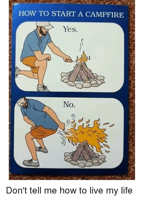 how to start a: HOW TO START A CAMPFIRE  Yes.  No. Don't tell me how to live my life