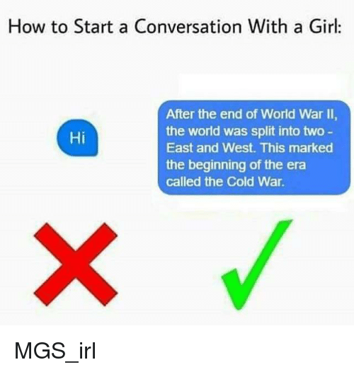 end of world: How to Start a Conversation With a Girl  After the end of World War II,  the world was split into two  East and West. This marked  the beginning of the era  called the Cold War  Hi <p>MGS_irl</p>
