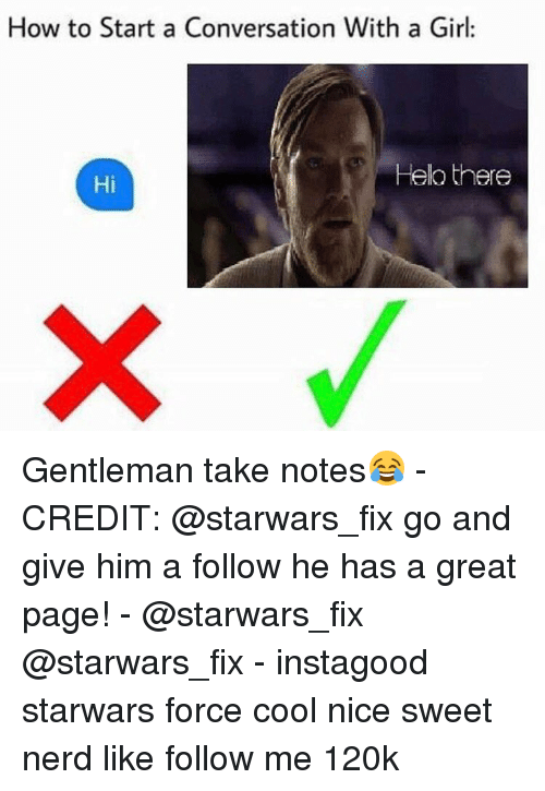 Memes, 🤖, and Starwars: How to Start a Conversation With a Girl  Helo there  Hi Gentleman take notes😂 - CREDIT: @starwars_fix go and give him a follow he has a great page! - @starwars_fix @starwars_fix - instagood starwars force cool nice sweet nerd like follow me 120k