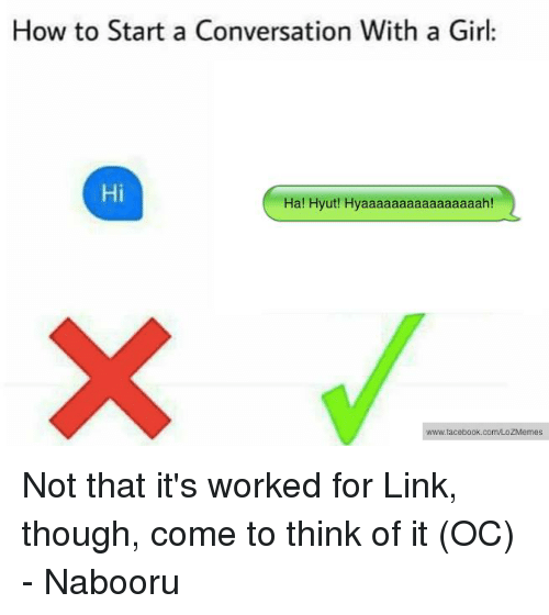 Starting A Conversation With A Girl: How to Start a Conversation With a Girl  Hi  Ha! Hyut! Hyaaaaaaaaaaaaaaaah!  www.facebook.com/LOZMemes Not that it's worked for Link, though, come to think of it (OC) - Nabooru