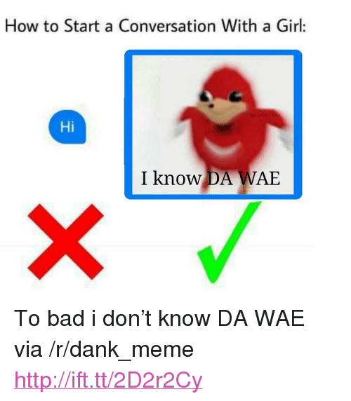 "How To Start A Conversation With A Girl: How to Start a Conversation With a Girl:  Hi  I know DA WAE <p>To bad i don&rsquo;t know DA WAE via /r/dank_meme <a href=""http://ift.tt/2D2r2Cy"">http://ift.tt/2D2r2Cy</a></p>"
