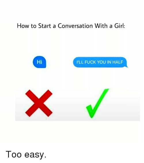 How To Start A Conversation With A Girl: How to Start a Conversation With a Girl:  Hi  I'LL FUCK YOU IN HALF Too easy.