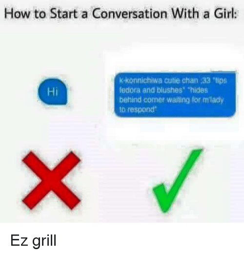 """Konnichiwa: How to Start a Conversation With a Girl  k-konnichiwa cutie chan 33 tips  fedora and blushes """"hides  behind corner waiting for mlady  to respond  Hi <p>Ez grill</p>"""