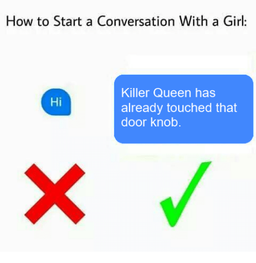 door knobs: How to Start a Conversation With a Girl:  Killer Queen has  Hi  already touched that  door knob.