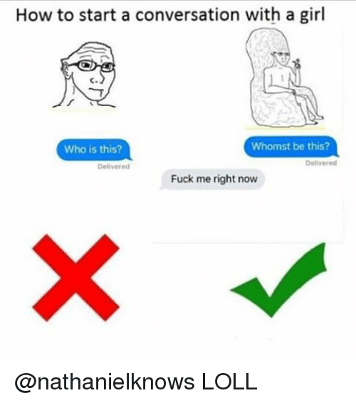 Dank Memes, Start A, and How to Start A: How to start a conversation with a girl  Whomst be this?  Who is this?  Delivered  Fuck me right now @nathanielknows LOLL