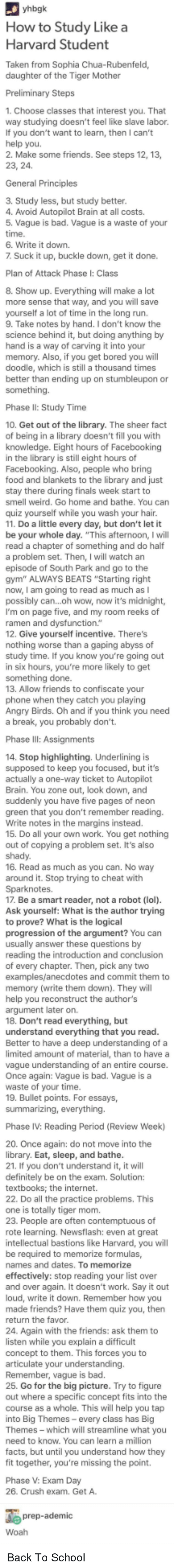 "Angry Birds, Bad, and Bored: How to Study Likea  Harvard Student  Taken from Sophia Chua-Rubenfeld,  daughter of the Tiger Mother  1. Choose classes that interest you. That  way studying doesn't feel like slave labor.  If you don't want to learn, then I can't  2. Make some friends. See steps 12, 13,  General Principles  3. Study less, but study better  4. Avoid Autopilot Brain at all costs.  5. Vague is bad. Vague is a waste of your  time  6. Write it down.  7 Suck it up, buckle down, get it done.  Plan of Attack Phase I: Class  8. Show up. Everything will make a lot  more sense that way, and you will save  yourself a lot of time in the long run.  9. Take notes by hand. I don't know the  science behind it, but doing anything by  hand is a way of carving it into your  memory. Also, if you get bored you will  doodle, which is still a thousand times  better than ending up on stumbleupon or  something.  Phase II: Study Time  10. Get out of the library. The sheer fact  of being in a library doesn't fill you with  knowledge. Eight hours of Facebooking  in the library is still eight hours of  Facebooking. Also, people who bring  food and blankets to the library and just  stay there during finals week start to  smell weird. Go home and bathe. You can  quiz yourself while you wash your hair  11. Do a little every day, but don't let it  be your whole day. ""This afternoon, I will  0  a problem set. Then, I will watch an  episode of South Park and go to the  gym"" ALWAYS BEATS ""Starting right  now, I am going to read as much as I  possibly can...oh wow, now it's midnight,  I'm on page five, and my room reeks of  ramen  12. Give yourself incentive. There's  function  worse  abyss  study time. If you know you're going out  in six hours, you're more likely to get  something done.  13. Allow friends to confiscate your  phone when they catch you playing  Angry Birds. Oh and if you think you need  a break, you probably don't.  Phase  14. Stop highlighting. Underlining is  supposed to keep you focused, but it's  actually a one-way ticket to Autopilot  Brain. You zone out, look down, and  suddenly you have five pages of neon  green that you don't remember reading  Write notes in the margins instead.  15. Do all your own work. You get nothing  out of copying a problem set. It's also  shady.  16. Read as much as you can. No way  around it. Stop trying to cheat with  Sparknotes.  17. Be a smart reader, not a robot (lol)  Ask yourself: What is the author trying  to prove? What is the logical  progression of the argument? You can  reading the introduction and conclusion  of every chapter. Then, pick any two  examples/anecdotes and commit them to  memory (write them down). They will  help you reconstruct the author's  argument later on.  18. Don't read everything, but  understand everything that you read  Better to have a deep understanding of a  limited amount of material, than to have a  vague understanding of an entire course.  Once again: Vague is bad. Vague is a  waste of your time  19. Bullet points. For essays,  Phase IV: Reading Period (Review Week)  20. Once again: do not move into the  library. Eat, sleep, and bathe  21. If you don't understand it, it will  definitely be on the exam. Solution  tex  22. Do all the practice problems. This  one is totally tiger mom  are  of  rote learning. Newsflash: even at great  intellectual bastions like Harvard, you will  be  names and dates. To memorize  effectively: stop reading your list over  and over again. It doesn't work. Say it out  loud, write it down. Remember how you  made friends? Have them quiz you, then  return the favor  24. Again with the friends: ask them to  listen while you explain a difficult  concept to them. This forces you to  articulate your understanding.  Remember, vague is bad.  25. Go for the big picture. Try to figure  out where a specific concept fits into the  course as a whole. This will help you tap  into Big Themes- every class has Big  Themes - which will streamline what you  need to know. You can learn a million  facts, but until you understand how they  fit together, you're missing the point.  V: Exam Day  26. Crush exam. Get A.  e prep-ademic Back To School"