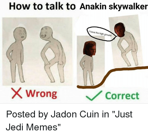 """Anakin Skywalker: How to talk to Anakin skywalker  I have the high ground  /2  wrong  ﹀/ Correct Posted by Jadon Cuin in """"Just Jedi Memes"""""""