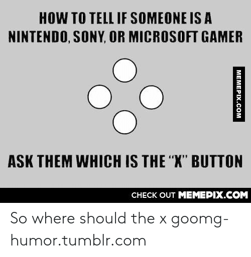 """X Button: HOW TO TELL IF SOMEONE IS A  NINTENDO, SONY, OR MICROSOFT GAMER  ASK THEM WHICH IS THE """"X"""" BUTTON  CHECK OUT MEMEPIX.COM  MEMEPIX.COM So where should the x goomg-humor.tumblr.com"""