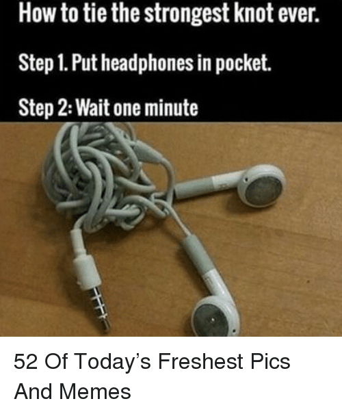 Memes, Headphones, and How To: How to tie the strongest knot ever.  Step 1. Put headphones in pocket.  Step 2: Wait one minute 52 Of Today's Freshest Pics And Memes