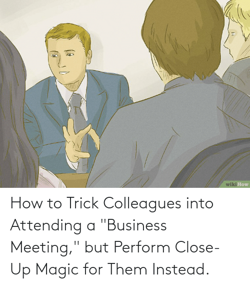"""colleagues: How to Trick Colleagues into Attending a """"Business Meeting,"""" but Perform Close-Up Magic for Them Instead."""