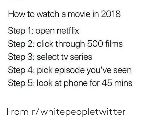 Click, Netflix, and Phone: How to watch a movie in 2018  Step 1: open netflix  Step 2: click through 500 films  Step 3: select tv series  Step 4: pick episode you've seen  Step 5: look at phone for 45 mins From r/whitepeopletwitter