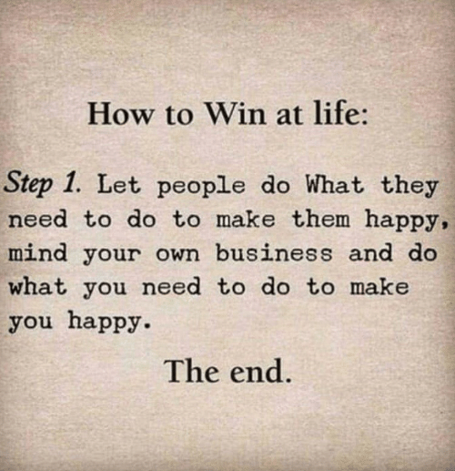 Life, Business, and Happy: How to Win at life:  Step 1. Let people do What they  need to do to make them happy,  mind your own business and do  what you need to do to make  you happy.  The end.