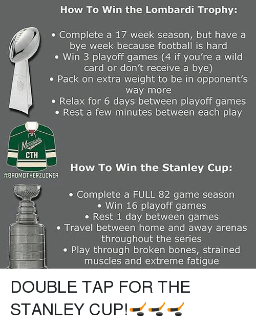 lombardi: How To Win the Lombardi Trophy:  Complete a 17 week season, but have a  bye week because football is hard  Win 3 playoff games (4 if you're a wild  card or don't receive a bye)  Pack on extra weight to be in opponent's  Way more  Relax for 6 days between playoff games  Rest a few minutes between each play  CTH  How To Win the Stanley Cup:  HEBADMOTHERZUCKER  Complete a FULL 82 game season  Win 16 playoff games  Rest 1 day between games  Travel between home and away arenas  throughout the series  Play through broken bones, strained  muscles and extreme fatigue DOUBLE TAP FOR THE STANLEY CUP!🏒🏒🏒