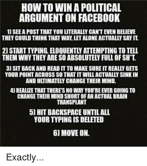 backspace: HOW TO WINA POLITICAL  ARGUMENT ON FACEBOOK  SEEAPOST THAT YOU LITERALLY CANTEVEN BELIEVE  THEY COULD THINK THAT WAYLETALONEACTUALLY SAY IT  3) SIT BACK AND READ ITTO MAKESURE ITREALIY GETS  YOUR POINTACROSS SOTHAT ITWILLACTUALLYSINKIN  AND ULTIMATEYCHANGETHEIR MIND.  4UREALIZE THAT THERES NO WAY YOUREEVER GOING TO  CHANGE THEIR MINDSHORTOFAN ACTUALBRAIN  TRANSPLANT  50 HIT BACKSPACE UNTILALL  YOUR TVPINGIS DELETED  6) MOVE ON. Exactly...