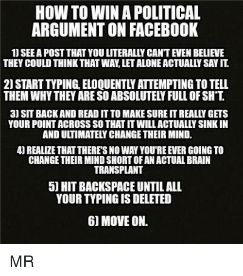 backspace: HOW TO WINA POLITICAL  ARGUMENTON FACEBOOK  1) SEEA POST THAT YOU LITERALLY CANTEVEN BELIEVE  THEY COULD THINK THAT WAN LETALONEACTUALLY SAYIT  2) START TVPING. ELOQUENTLY ATTEMPTING TO TELL  THEM WHY THEY ARE SOABSOLUTELYFULL OF SH T  3) SIT BACK AND READ IT TO MAKE SURE ITREALLY GETS  YOUR POINTACROSS SO THAT ITWILLACTUALLYSINKIN  REALIZE THAT THERES NO WAY YOUREEVER GOING TO  CHANGE THEIR MINDSHORTOFAN ACTUALBRAIN  TRANSPLANT  5 HIT BACKSPACE UNTIL ALL  YOUR TYPINGISDELETED  60 MOVE ON. MR