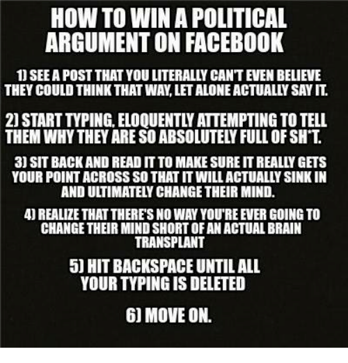 backspace: HOW TO WINA POLITICAL  ARGUMENTON FACEBOOK  1) SEEA POST THAT YOU LITERALLY CANTEVEN BELIEVE  THEY COULD THINK THAT WAN LETALONEACTUALLY SAYIT  2) START TVPING. ELOQUENTLY ATTEMPTING TO TELL  THEM WHY THEY ARE SOABSOLUTELYFULL OF SH T  3) SIT BACK AND READ IT TO MAKE SURE ITREALLY GETS  YOUR POINTACROSS SO THAT ITWILLACTUALLYSINKIN  REALIZE THAT THERES NO WAY YOUREEVER GOING TO  CHANGE THEIR MINDSHORTOFAN ACTUALBRAIN  TRANSPLANT  5 HIT BACKSPACE UNTIL ALL  YOUR TYPINGISDELETED  60 MOVE ON.