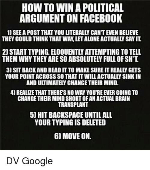 backspace: HOW TO WINA POLITICAL  ARGUMENTON FACEBOOK  THEY COULD THINK THAT WAN LETALONEACTUALLY SAYIT  21 START TVPING. ELOQUENTLY ATTEMPTING TO TELL  THEM WHYTHEY ARE SOABSOLUTEL FULL OF SH T  3) SIT BACK AND READ IT TO MAKE SURE ITREALLY GETS  YOUR POINTACROSS SO THAT ITWILLACTUALLYSINKIN  REALIZE THAT THERES NO WAY YOUREEVER GOING TO  CHANGE THEIR MINDSHORTOFAN ACTUALBRAIN  TRANSPLANT  5 HIT BACKSPACE UNTIL ALL  YOUR TYPINGISDELETED  60 MOVE ON. DV Google