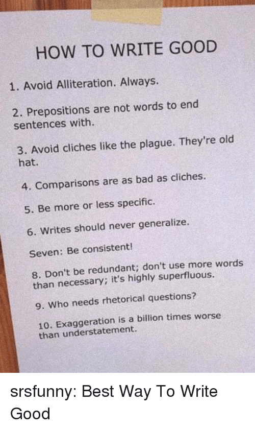 Bad, Tumblr, and Best: HOW TO WRITE GOOD  1. Avoid Alliteration. Always.  2. Prepositions are not words to end  sentences with.  3. Avoid cliches like the plague. They're old  hat.  4. Comparisons are as bad as cliches.  5. Be more or less specific.  6. Writes should never generalize.  Seven: Be consistent!  8. Don't be redundant; don't use more words  than necessary; it's highly superfluous.  9. Who needs rhetorical questions?  10. Exaggeration is a billion times worse  than understatement. srsfunny:  Best Way To Write Good