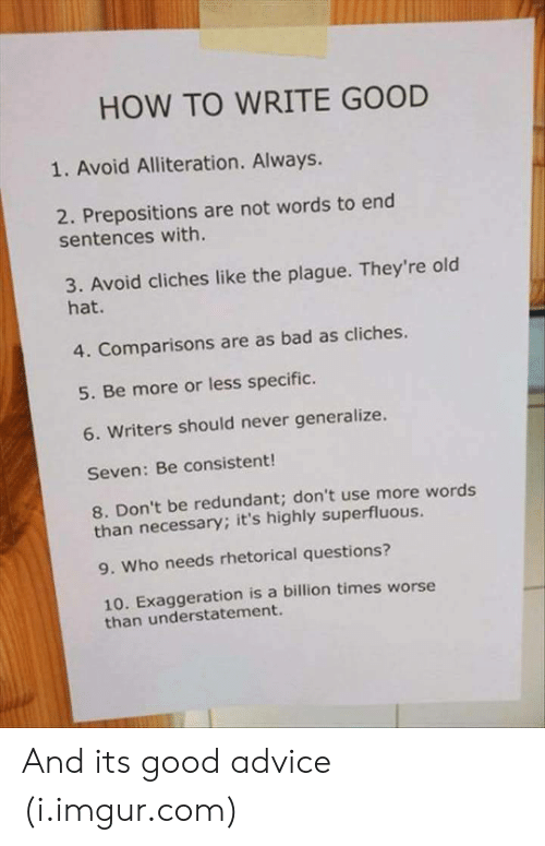 Advice, Bad, and Good: HOW TO WRITE GOOD  1. Avoid Alliteration. Always.  2. Prepositions are not words to end  sentences with.  3. Avoid cliches like the plague. They're old  hat.  4. Comparisons are as bad as cliches.  5. Be more or less specific.  6. Writers should never generalize.  Seven: Be consistent!  8. Don't be redundant; don't use more words  than necessary; it's highly superfluous.  9. Who needs rhetorical questions?  10. Exaggeration is a billion times worse  than understatement. And its good advice (i.imgur.com)