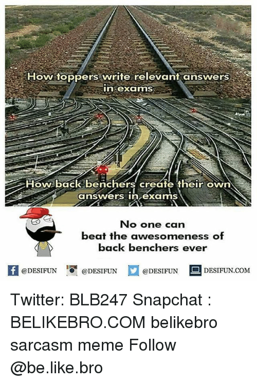 Be Like, Meme, and Memes: How toppers write relevant answers  in examS  4  How-back benchers create their own  answers inexams  No one can  beat the awesomeness of  back benchers ever  困@DESIFUN 증@DESIFUN  @DESIFUN DESIFUN.COM Twitter: BLB247 Snapchat : BELIKEBRO.COM belikebro sarcasm meme Follow @be.like.bro