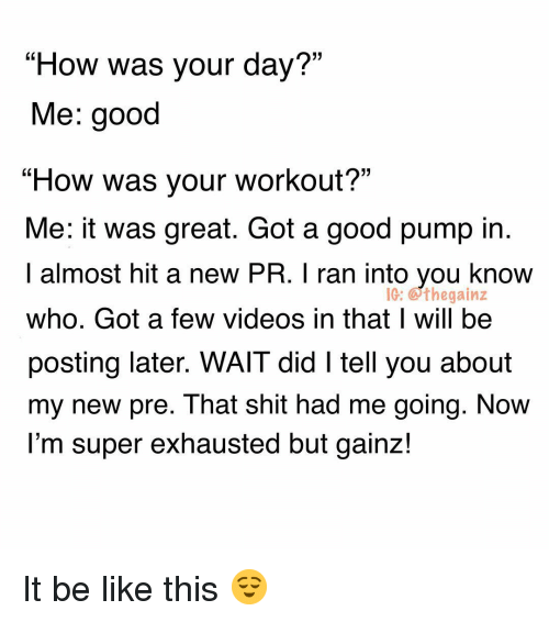 """Gainz: """"How was your day?""""  Me: good  """"How was your workout?""""  Me: it was great. Got a good pump in  I almost hit a new PR. I ran into you know  who. Got a few videos in that I will be  posting later. WAIT did I tell you about  my new pre. That shit had me going. NoW  l'm super exhausted but gainz!  IG: Gthegainz It be like this 😌"""