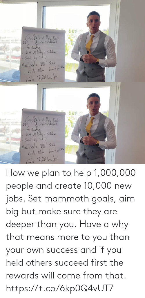 To You: How we plan to help 1,000,000 people and create 10,000 new jobs.  Set mammoth goals, aim big but make sure they are deeper than you.  Have a why that means more to you than your own success and if you held others succeed first the rewards will come from that. https://t.co/6kp0Q4vUT7