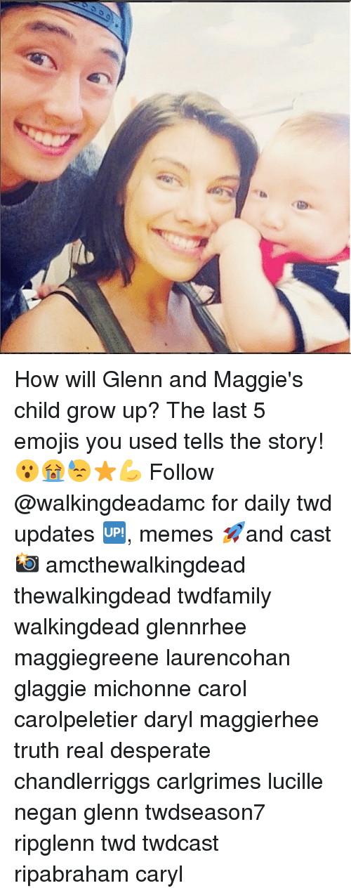Desperate, Memes, and Emojis: How will Glenn and Maggie's child grow up? The last 5 emojis you used tells the story! 😮😭😓⭐️💪 Follow @walkingdeadamc for daily twd updates 🆙, memes 🚀and cast 📸 amcthewalkingdead thewalkingdead twdfamily walkingdead glennrhee maggiegreene laurencohan glaggie michonne carol carolpeletier daryl maggierhee truth real desperate chandlerriggs carlgrimes lucille negan glenn twdseason7 ripglenn twd twdcast ripabraham caryl