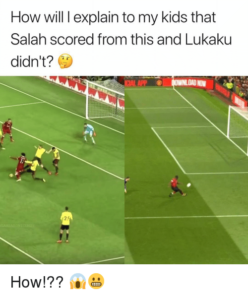Memes, Kids, and 🤖: How will l explain to my kids that  Salah scored from this and Lukaku  didn't?  ICIAL APP  25 How!?? 😱😬