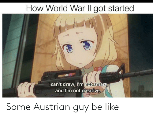 Be Like, World, and Austrian: How World WNar II got started  I can't draw, I'm not smart  and I'm not creative. Some Austrian guy be like