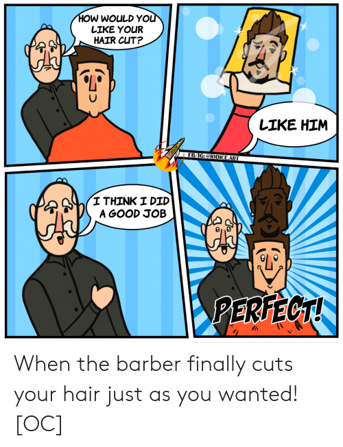 Barber, Good, and Hair: HOW WOULD YOU  LIKE YOUR  HAIR CUT?  LIKE HIM  FB/IG:@IODICE.ART  I THINK I DID  A GOOD JOB  PERFECT! When the barber finally cuts your hair just as you wanted! [OC]