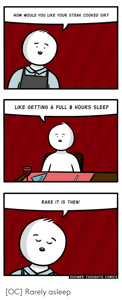 Shower, Shower Thoughts, and Sleep: HOW WOULD YOU LIKE YOUR STEAK COOKED SIR?  LIKE GETTING A FULL 8 HOURS SLEEP  RARE IT IS THEN!  SHOWER THOUGHTS COMICS [OC] Rarely asleep